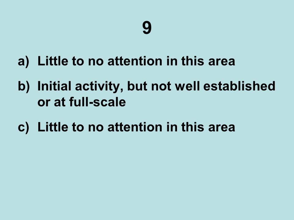 9 a)Little to no attention in this area b)Initial activity, but not well established or at full-scale c)Little to no attention in this area