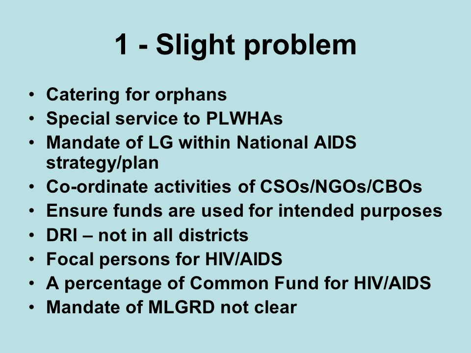 1 - Slight problem Catering for orphans Special service to PLWHAs Mandate of LG within National AIDS strategy/plan Co-ordinate activities of CSOs/NGOs/CBOs Ensure funds are used for intended purposes DRI – not in all districts Focal persons for HIV/AIDS A percentage of Common Fund for HIV/AIDS Mandate of MLGRD not clear
