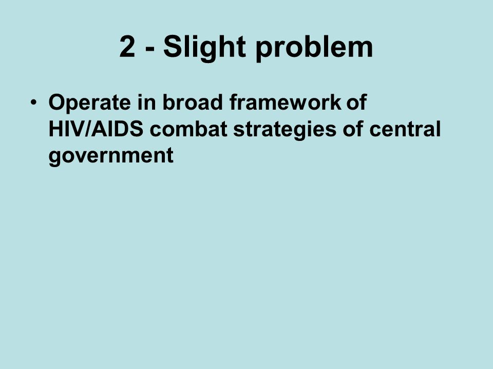 2 - Slight problem Operate in broad framework of HIV/AIDS combat strategies of central government