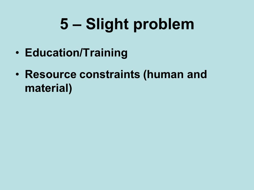 5 – Slight problem Education/Training Resource constraints (human and material)
