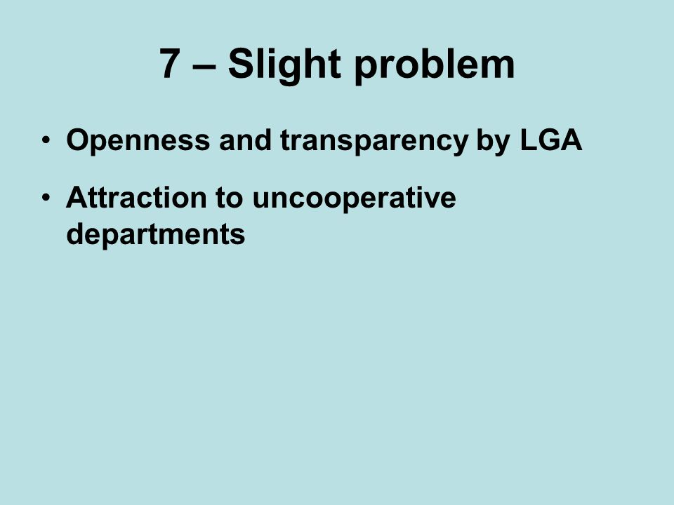 7 – Slight problem Openness and transparency by LGA Attraction to uncooperative departments