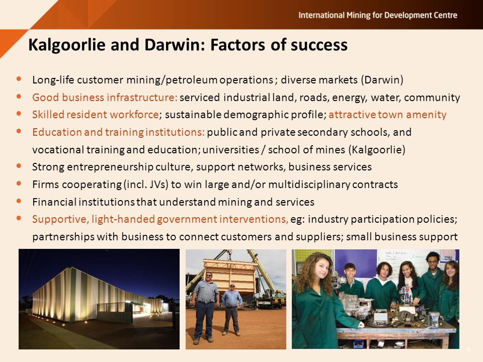 Kalgoorlie and Darwin: Factors of success Long-life customer mining/petroleum operations ; diverse markets (Darwin) Good business infrastructure: serviced industrial land, roads, energy, water, community Skilled resident workforce; sustainable demographic profile; attractive town amenity Education and training institutions: public and private secondary schools, and vocational training and education; universities / school of mines (Kalgoorlie) Strong entrepreneurship culture, support networks, business services Firms cooperating (incl.