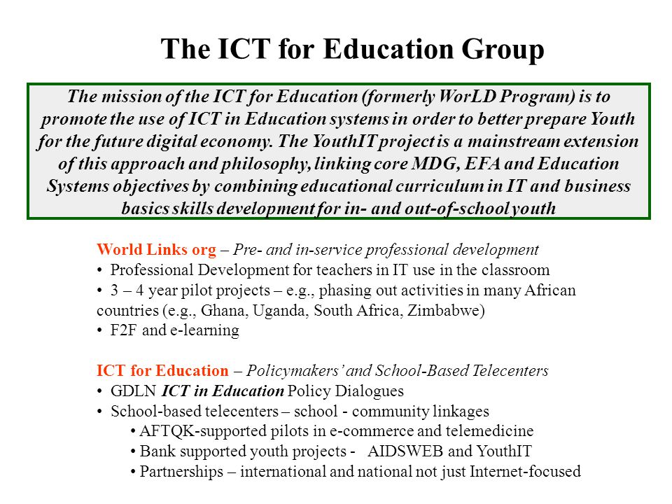 The ICT for Education Group The mission of the ICT for Education (formerly WorLD Program) is to promote the use of ICT in Education systems in order to better prepare Youth for the future digital economy.