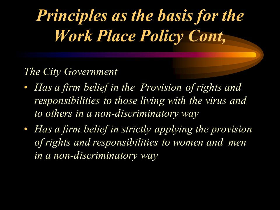 Principles as the basis for the Work Place Policy Cont, The City Government Has a firm belief in the Provision of rights and responsibilities to those living with the virus and to others in a non-discriminatory way Has a firm belief in strictly applying the provision of rights and responsibilities to women and men in a non-discriminatory way