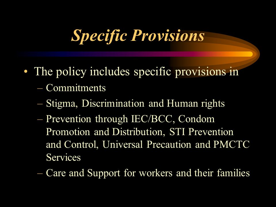 Specific Provisions The policy includes specific provisions in –Commitments –Stigma, Discrimination and Human rights –Prevention through IEC/BCC, Condom Promotion and Distribution, STI Prevention and Control, Universal Precaution and PMCTC Services –Care and Support for workers and their families