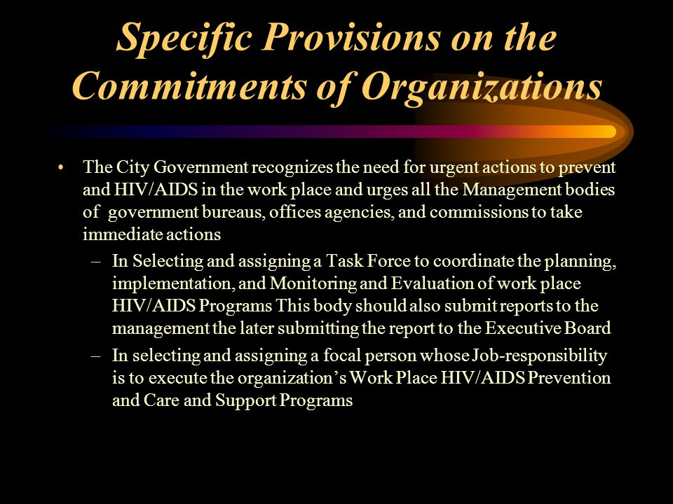 Specific Provisions on the Commitments of Organizations The City Government recognizes the need for urgent actions to prevent and HIV/AIDS in the work place and urges all the Management bodies of government bureaus, offices agencies, and commissions to take immediate actions –In Selecting and assigning a Task Force to coordinate the planning, implementation, and Monitoring and Evaluation of work place HIV/AIDS Programs This body should also submit reports to the management the later submitting the report to the Executive Board –In selecting and assigning a focal person whose Job-responsibility is to execute the organization's Work Place HIV/AIDS Prevention and Care and Support Programs