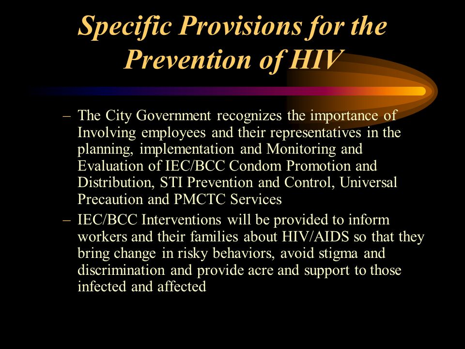 Specific Provisions for the Prevention of HIV –The City Government recognizes the importance of Involving employees and their representatives in the planning, implementation and Monitoring and Evaluation of IEC/BCC Condom Promotion and Distribution, STI Prevention and Control, Universal Precaution and PMCTC Services –IEC/BCC Interventions will be provided to inform workers and their families about HIV/AIDS so that they bring change in risky behaviors, avoid stigma and discrimination and provide acre and support to those infected and affected