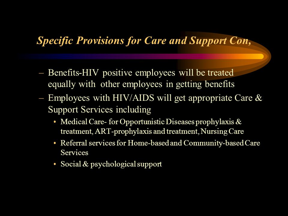 Specific Provisions for Care and Support Con, –Benefits-HIV positive employees will be treated equally with other employees in getting benefits –Employees with HIV/AIDS will get appropriate Care & Support Services including Medical Care- for Opportunistic Diseases prophylaxis & treatment, ART-prophylaxis and treatment, Nursing Care Referral services for Home-based and Community-based Care Services Social & psychological support