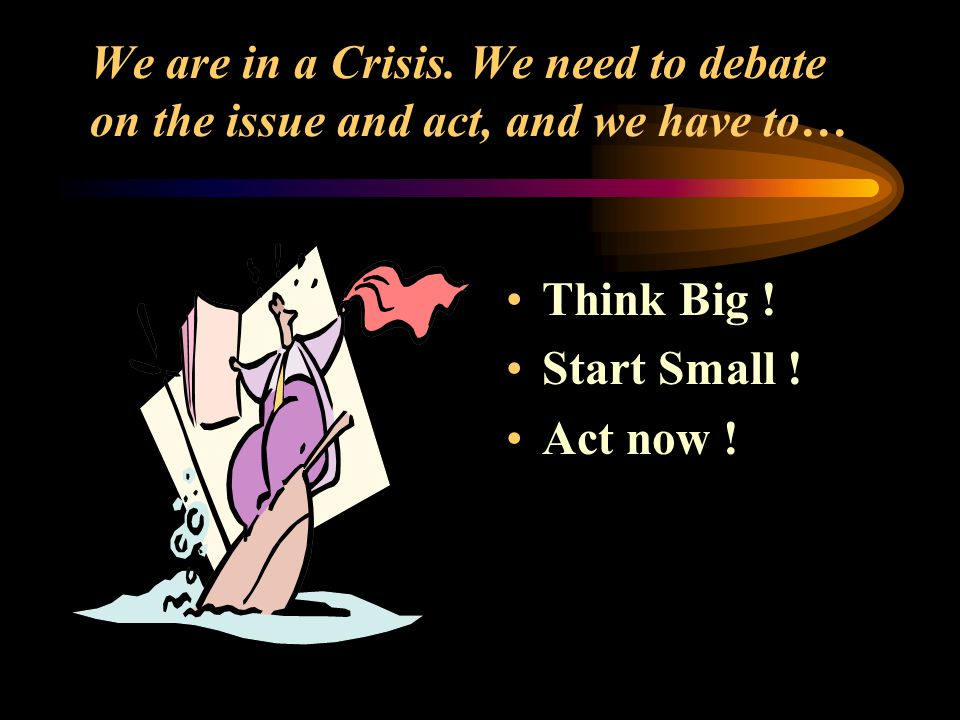We are in a Crisis. We need to debate on the issue and act, and we have to… Think Big .