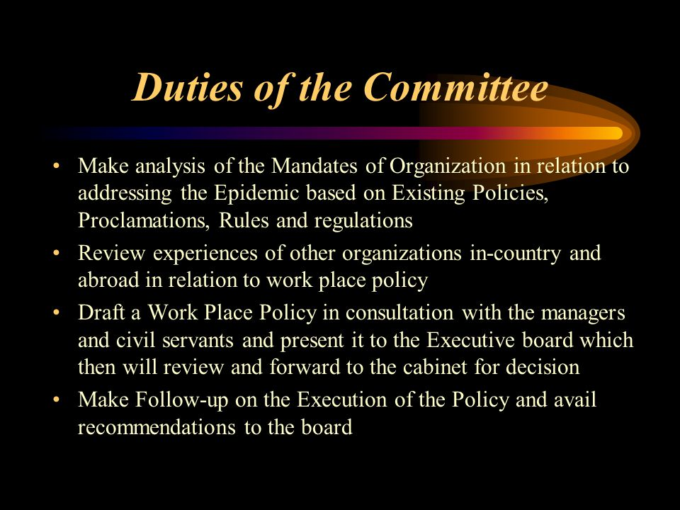 Duties of the Committee Make analysis of the Mandates of Organization in relation to addressing the Epidemic based on Existing Policies, Proclamations, Rules and regulations Review experiences of other organizations in-country and abroad in relation to work place policy Draft a Work Place Policy in consultation with the managers and civil servants and present it to the Executive board which then will review and forward to the cabinet for decision Make Follow-up on the Execution of the Policy and avail recommendations to the board