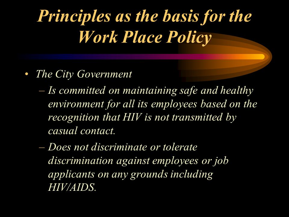 Principles as the basis for the Work Place Policy The City Government –Is committed on maintaining safe and healthy environment for all its employees based on the recognition that HIV is not transmitted by casual contact.