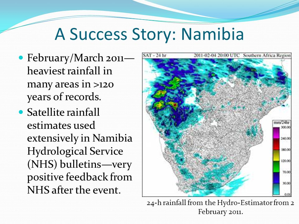 A Success Story: Namibia February/March 2011— heaviest rainfall in many areas in >120 years of records. Satellite rainfall estimates used extensively