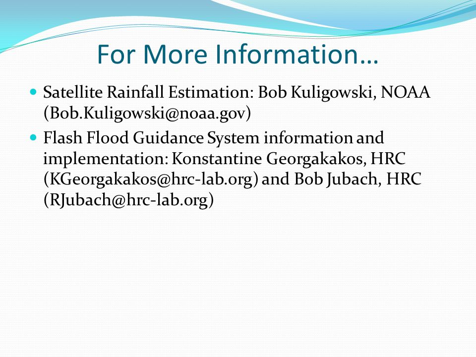 For More Information… Satellite Rainfall Estimation: Bob Kuligowski, NOAA (Bob.Kuligowski@noaa.gov) Flash Flood Guidance System information and implementation: Konstantine Georgakakos, HRC (KGeorgakakos@hrc-lab.org) and Bob Jubach, HRC (RJubach@hrc-lab.org)