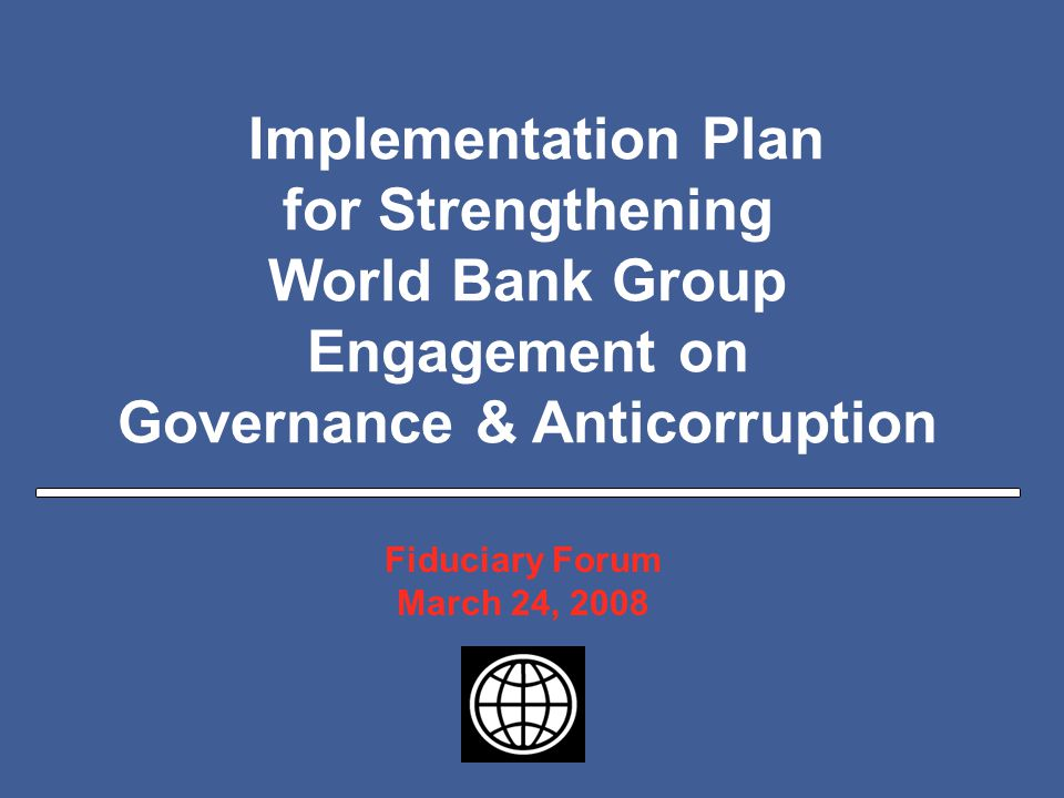 Slide 1 Implementation Plan for Strengthening World Bank Group Engagement on Governance & Anticorruption Fiduciary Forum March 24, 2008