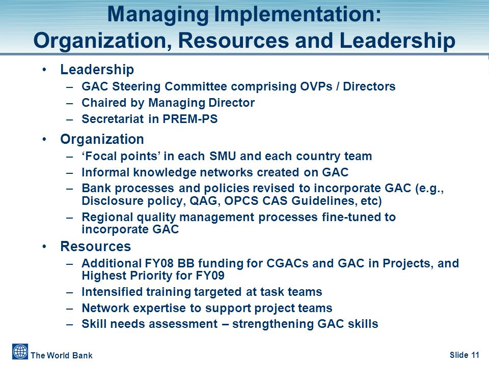 Slide 11 The World Bank Managing Implementation: Organization, Resources and Leadership Leadership –GAC Steering Committee comprising OVPs / Directors