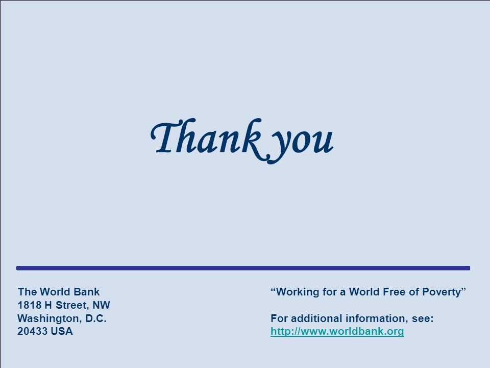 "Slide 13 The World Bank Thank you The World Bank 1818 H Street, NW Washington, D.C. 20433 USA ""Working for a World Free of Poverty"" For additional inf"