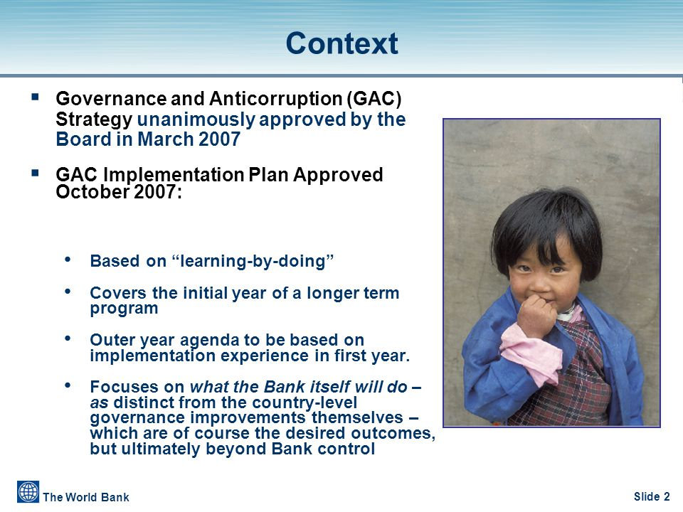 Slide 2 The World Bank  Governance and Anticorruption (GAC) Strategy unanimously approved by the Board in March 2007  GAC Implementation Plan Approv