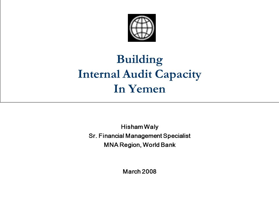 Building Internal Audit Capacity In Yemen Hisham Waly Sr. Financial Management Specialist MNA Region, World Bank March 2008
