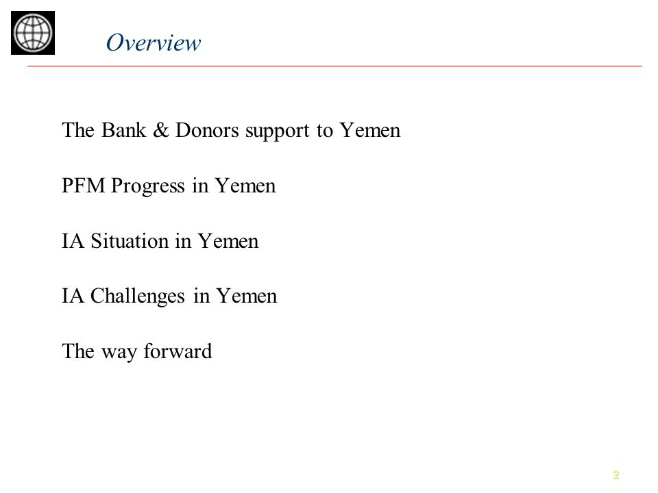 2 The Bank & Donors support to Yemen PFM Progress in Yemen IA Situation in Yemen IA Challenges in Yemen The way forward Overview