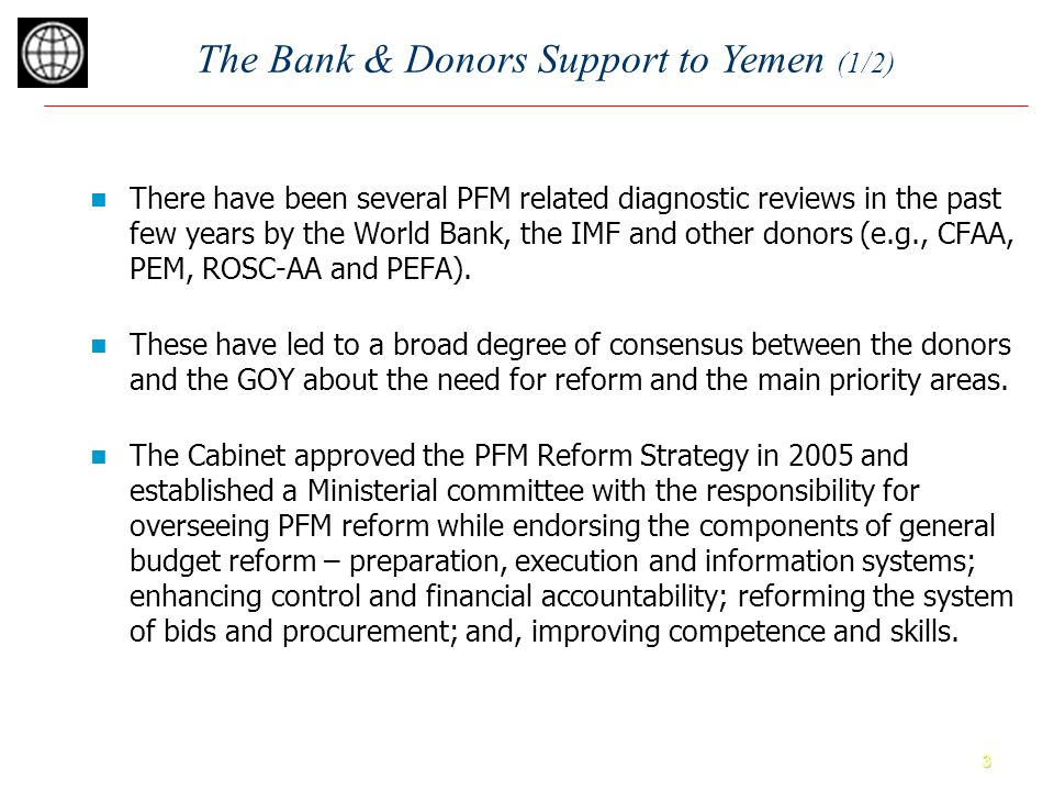 3 The Bank & Donors Support to Yemen (1/2) There have been several PFM related diagnostic reviews in the past few years by the World Bank, the IMF and other donors (e.g., CFAA, PEM, ROSC-AA and PEFA).