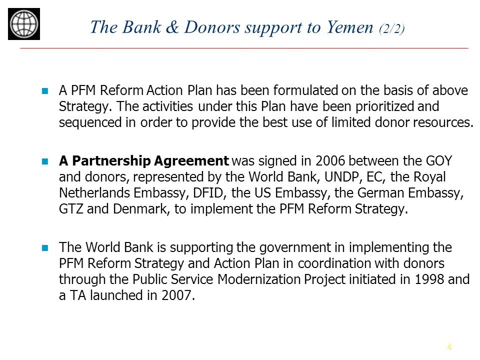 4 The Bank & Donors support to Yemen (2/2) A PFM Reform Action Plan has been formulated on the basis of above Strategy.