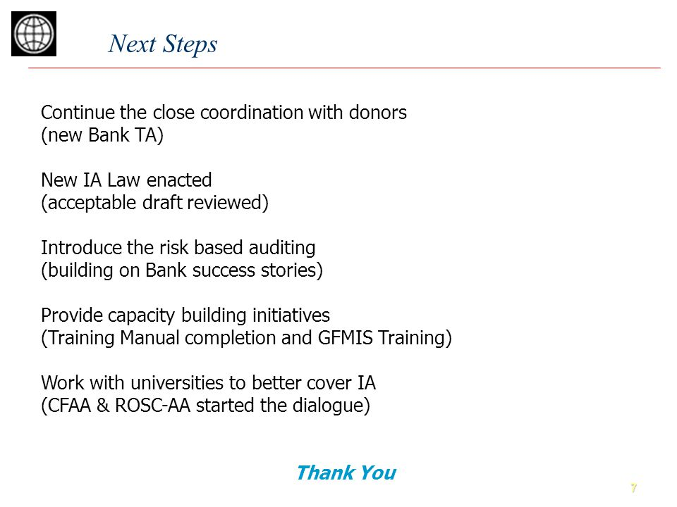 7 Next Steps Continue the close coordination with donors (new Bank TA) New IA Law enacted (acceptable draft reviewed) Introduce the risk based auditin