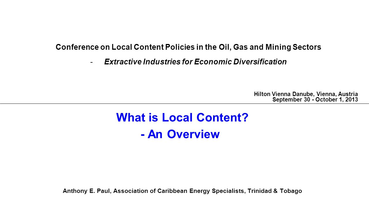 What is Local Content? - An Overview Anthony E. Paul, Association of Caribbean Energy Specialists, Trinidad & Tobago Conference on Local Content Polic