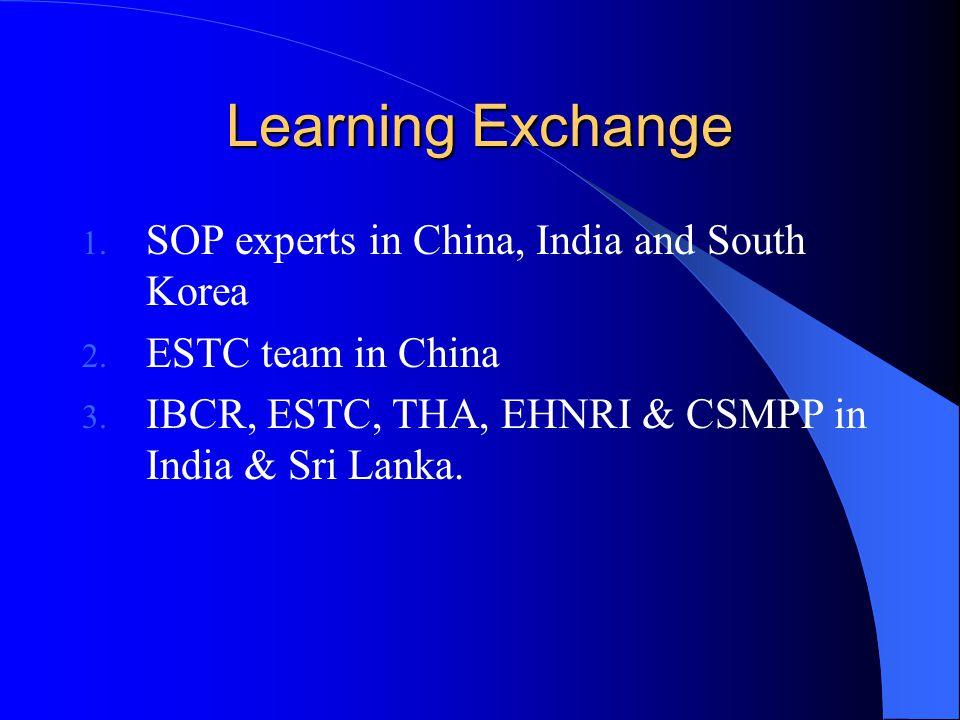 Learning Exchange 1. SOP experts in China, India and South Korea 2. ESTC team in China 3. IBCR, ESTC, THA, EHNRI & CSMPP in India & Sri Lanka.
