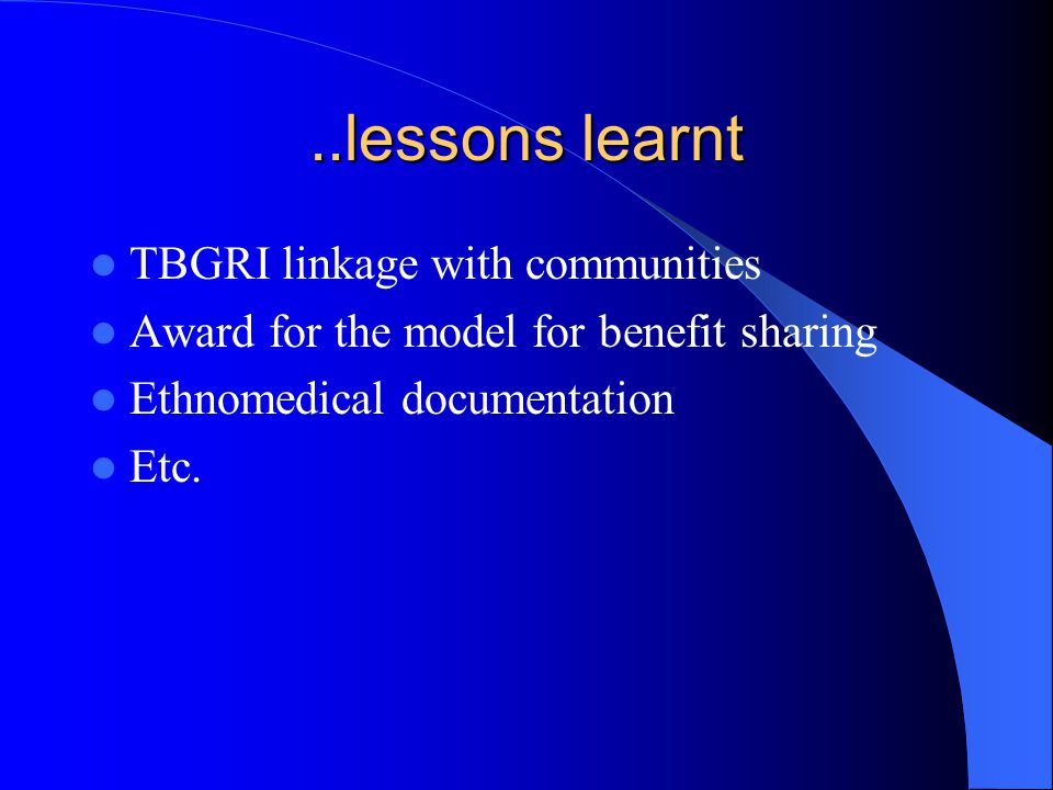 ..lessons learnt TBGRI linkage with communities Award for the model for benefit sharing Ethnomedical documentation Etc.