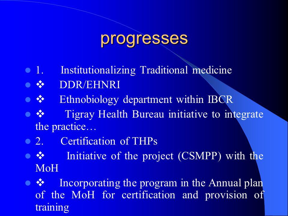 progresses 1. Institutionalizing Traditional medicine  DDR/EHNRI  Ethnobiology department within IBCR  Tigray Health Bureau initiative to integrate