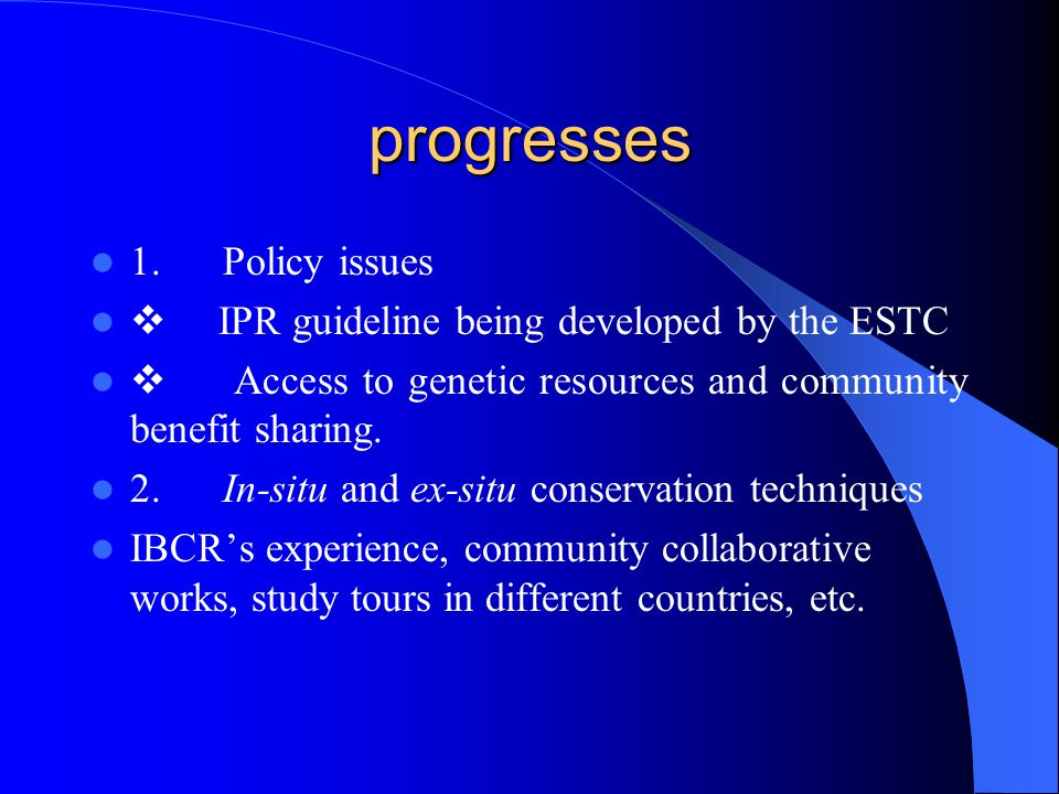 progresses 1. Policy issues  IPR guideline being developed by the ESTC  Access to genetic resources and community benefit sharing. 2. In-situ and ex