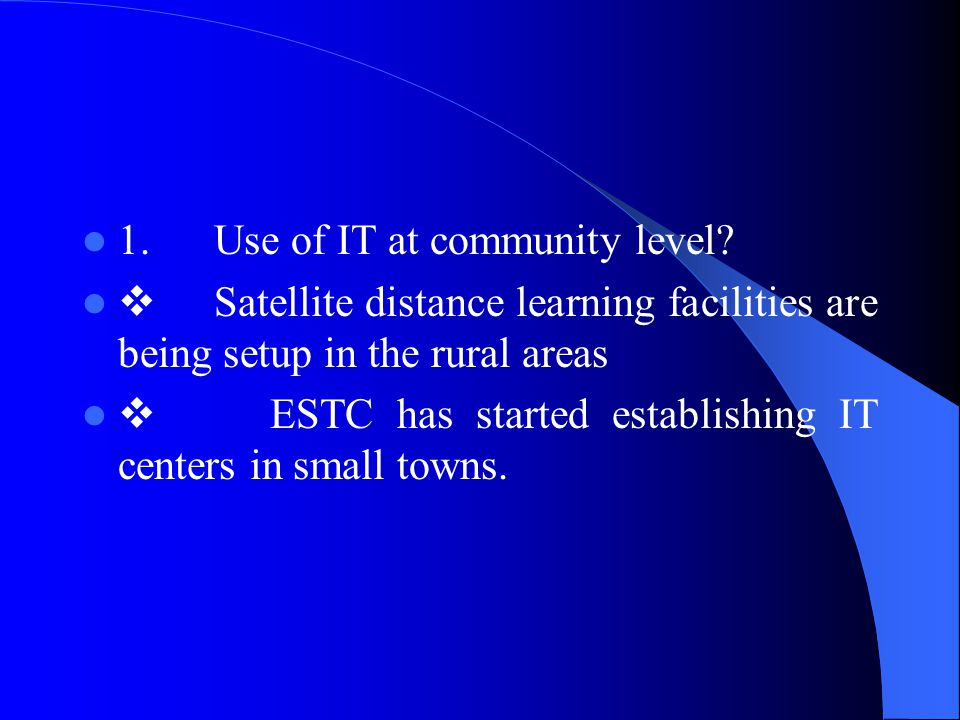 1. Use of IT at community level?  Satellite distance learning facilities are being setup in the rural areas  ESTC has started establishing IT center