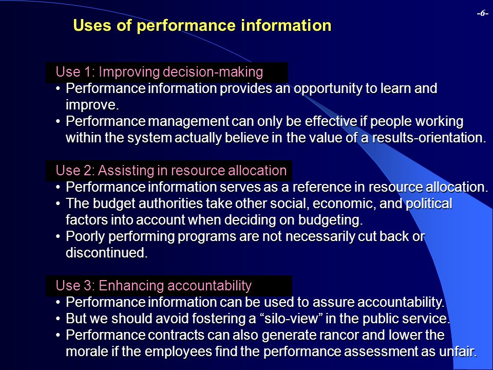 -6- Uses of performance information Use 1: Improving decision-making Performance information provides an opportunity to learn and improve.Performance