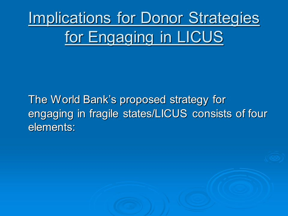 Implications for Donor Strategies for Engaging in LICUS The World Bank's proposed strategy for engaging in fragile states/LICUS consists of four elements: