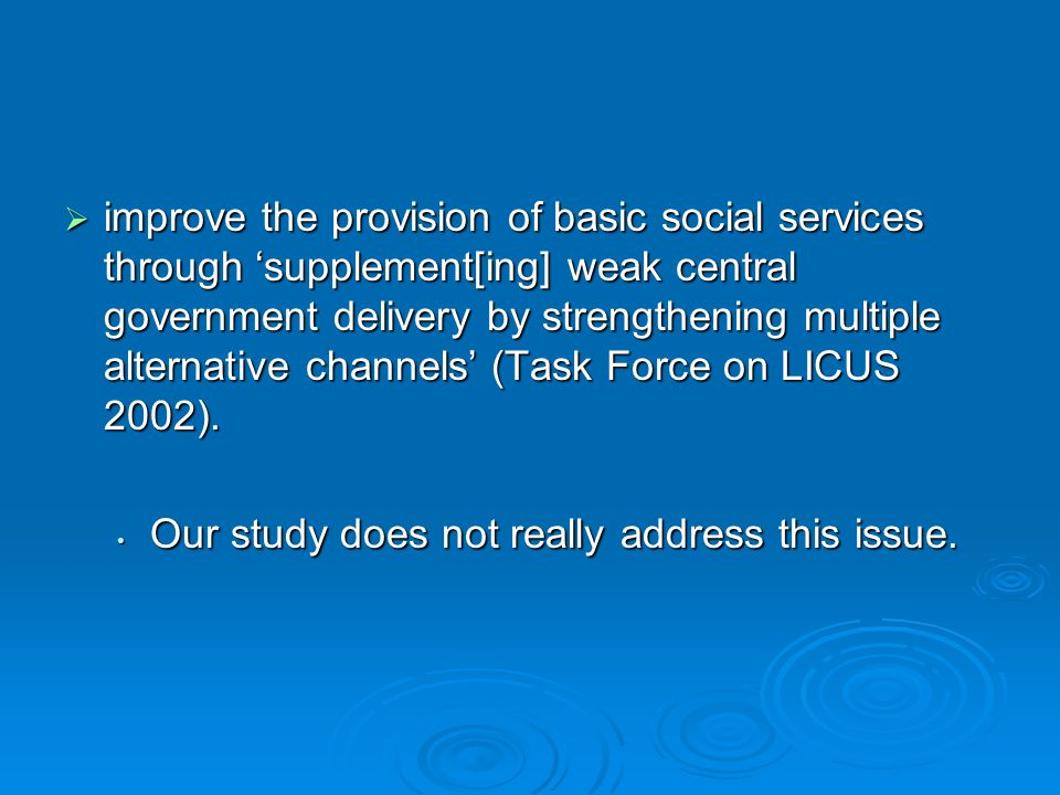  improve the provision of basic social services through 'supplement[ing] weak central government delivery by strengthening multiple alternative channels' (Task Force on LICUS 2002).