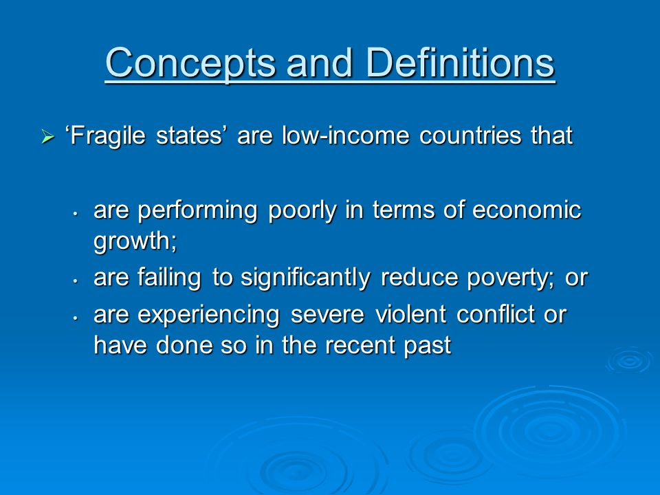 Concepts and Definitions  'Fragile states' are low-income countries that are performing poorly in terms of economic growth; are performing poorly in terms of economic growth; are failing to significantly reduce poverty; or are failing to significantly reduce poverty; or are experiencing severe violent conflict or have done so in the recent past are experiencing severe violent conflict or have done so in the recent past