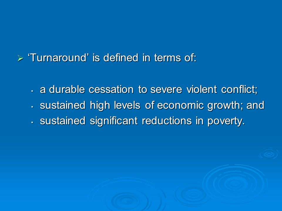  'Turnaround' is defined in terms of: a durable cessation to severe violent conflict; a durable cessation to severe violent conflict; sustained high levels of economic growth; and sustained high levels of economic growth; and sustained significant reductions in poverty.