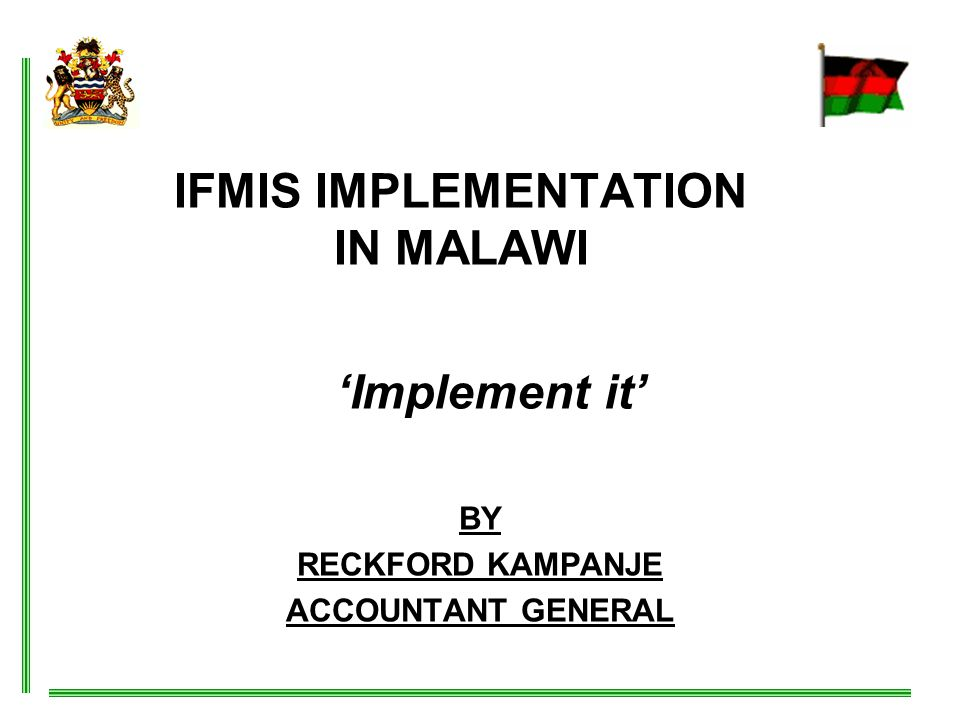 IFMIS IMPLEMENTATION IN MALAWI BY RECKFORD KAMPANJE ACCOUNTANT GENERAL 'Implement it'