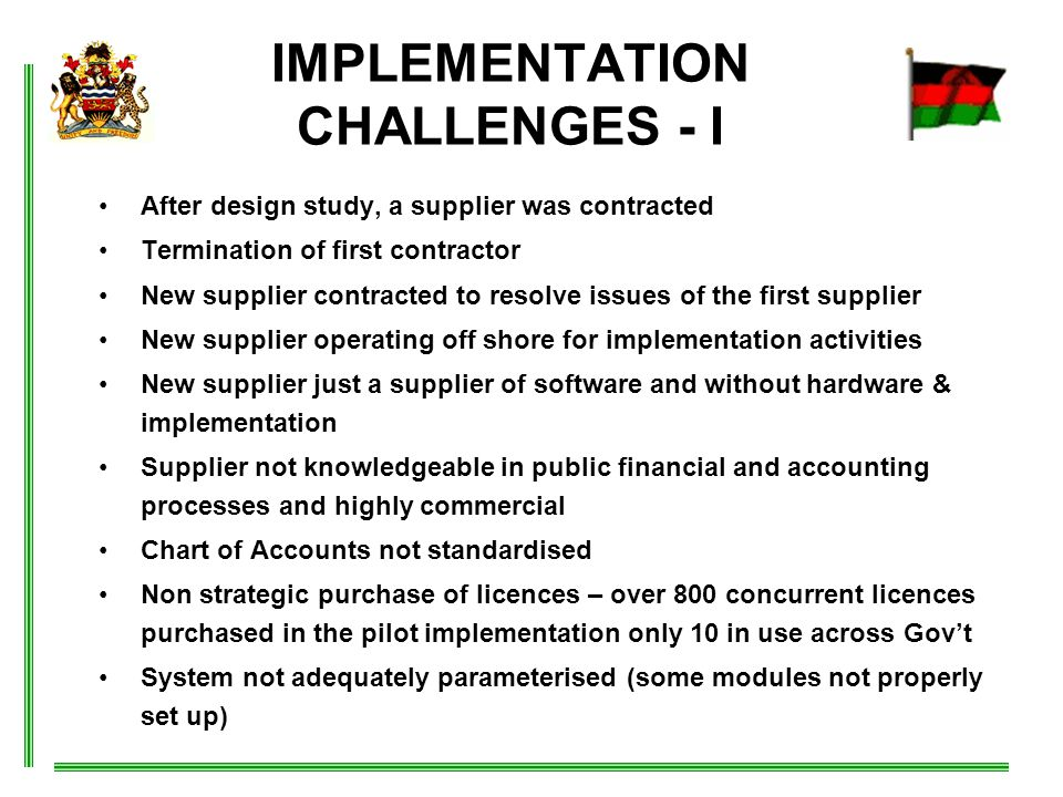 IMPLEMENTATION CHALLENGES - I After design study, a supplier was contracted Termination of first contractor New supplier contracted to resolve issues of the first supplier New supplier operating off shore for implementation activities New supplier just a supplier of software and without hardware & implementation Supplier not knowledgeable in public financial and accounting processes and highly commercial Chart of Accounts not standardised Non strategic purchase of licences – over 800 concurrent licences purchased in the pilot implementation only 10 in use across Gov't System not adequately parameterised (some modules not properly set up)