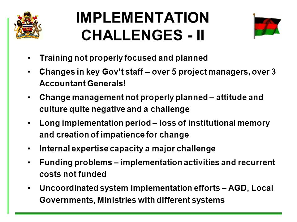 IMPLEMENTATION CHALLENGES - II Training not properly focused and planned Changes in key Gov't staff – over 5 project managers, over 3 Accountant Generals.