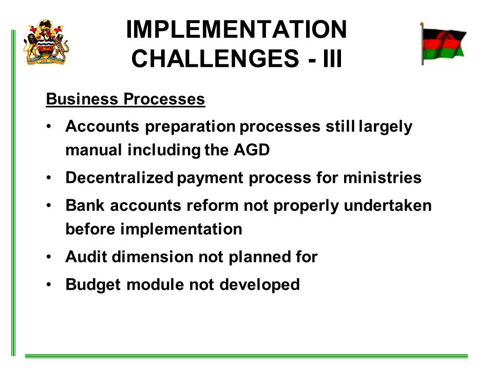 IMPLEMENTATION CHALLENGES - III Business Processes Accounts preparation processes still largely manual including the AGD Decentralized payment process for ministries Bank accounts reform not properly undertaken before implementation Audit dimension not planned for Budget module not developed