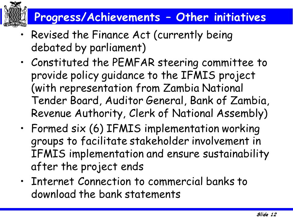 Slide 12 Revised the Finance Act (currently being debated by parliament) Constituted the PEMFAR steering committee to provide policy guidance to the I