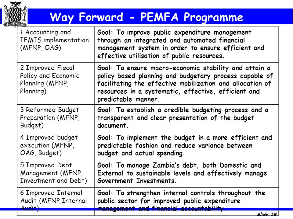 Slide 15 Way Forward - PEMFA Programme 1 Accounting and IFMIS implementation (MFNP, OAG) Goal: To improve public expenditure management through an int