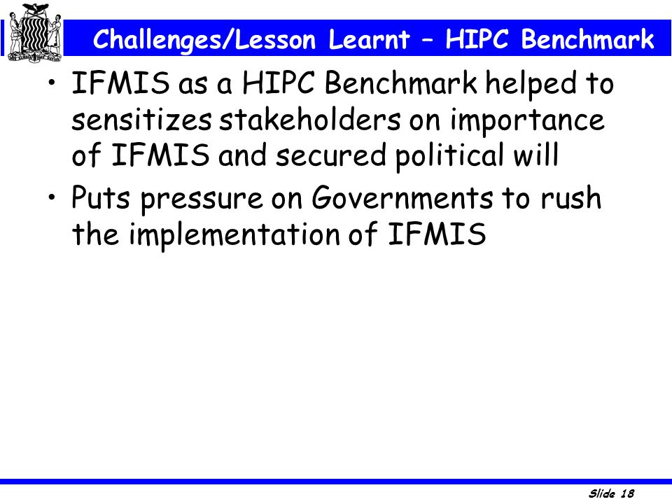 Slide 18 IFMIS as a HIPC Benchmark helped to sensitizes stakeholders on importance of IFMIS and secured political will Puts pressure on Governments to