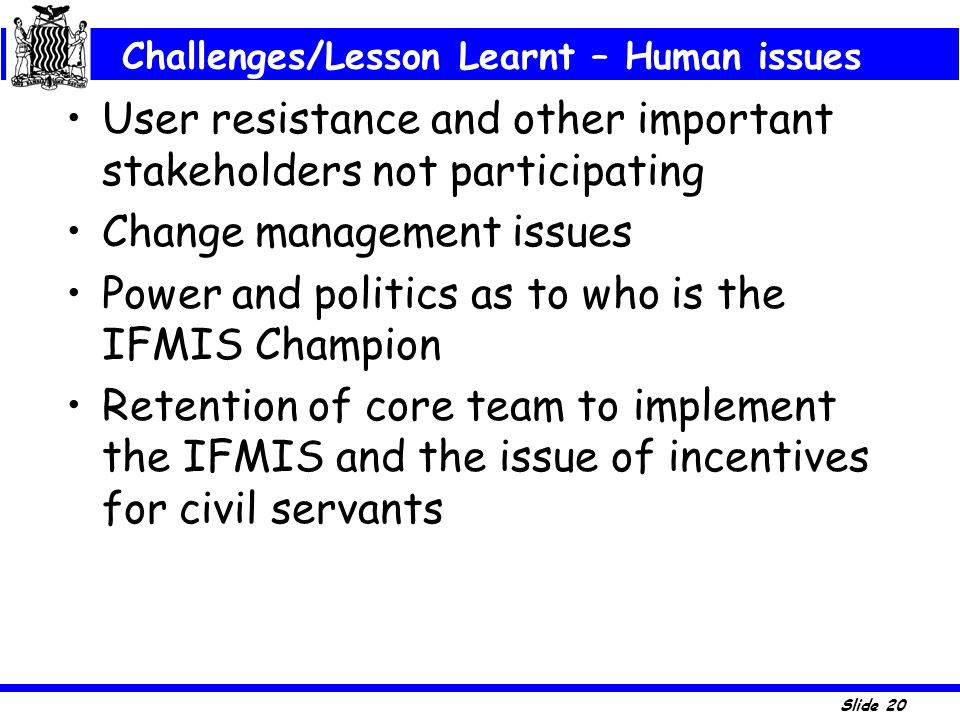 Slide 20 User resistance and other important stakeholders not participating Change management issues Power and politics as to who is the IFMIS Champio