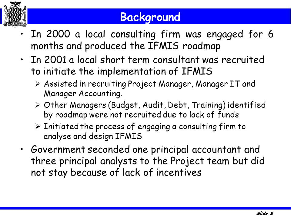 Slide 3 In 2000 a local consulting firm was engaged for 6 months and produced the IFMIS roadmap In 2001 a local short term consultant was recruited to
