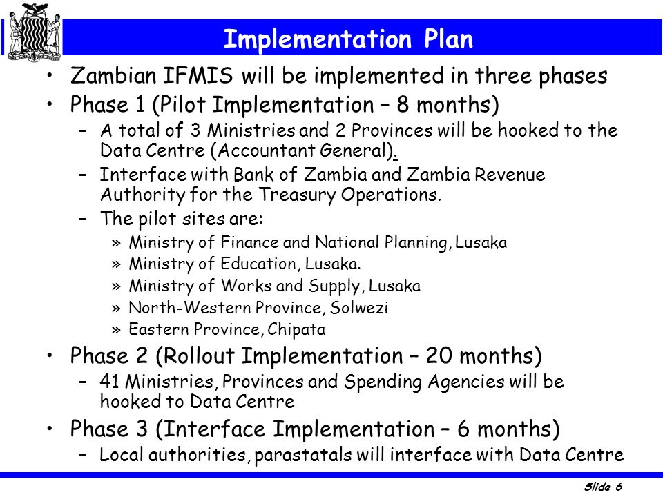 Slide 6 Zambian IFMIS will be implemented in three phases Phase 1 (Pilot Implementation – 8 months) –A total of 3 Ministries and 2 Provinces will be h