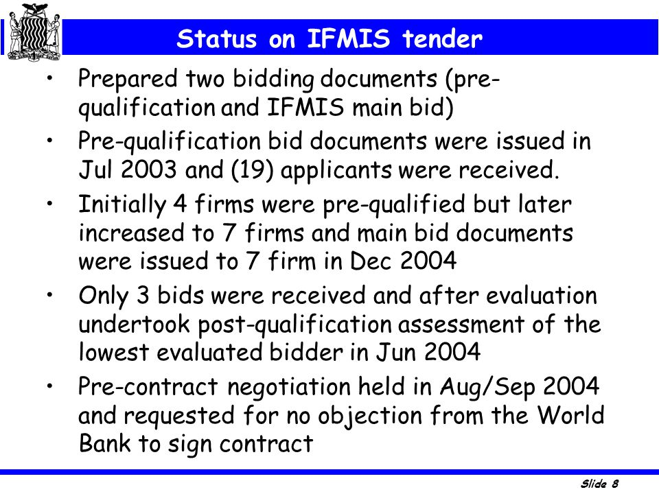 Slide 8 Status on IFMIS tender Prepared two bidding documents (pre- qualification and IFMIS main bid) Pre-qualification bid documents were issued in J