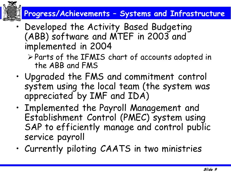 Slide 9 Developed the Activity Based Budgeting (ABB) software and MTEF in 2003 and implemented in 2004  Parts of the IFMIS chart of accounts adopted