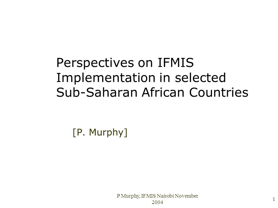 P Murphy, IFMIS Nairobi November 2004 1 Perspectives on IFMIS Implementation in selected Sub-Saharan African Countries [P.